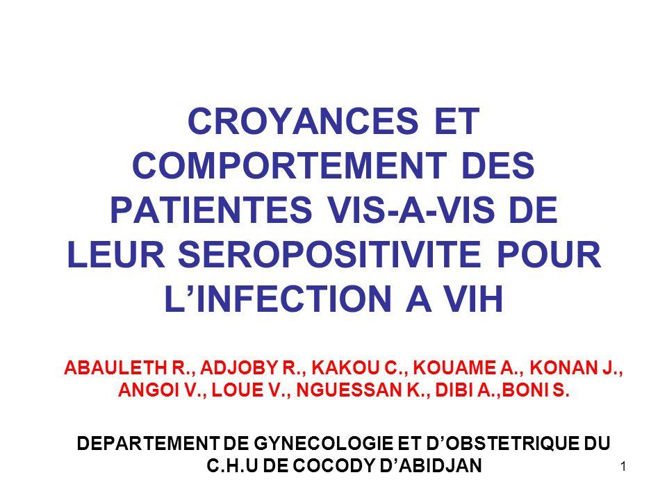 1 CROYANCES ET COMPORTEMENT DES PATIENTES VIS-A-VIS DE LEUR SEROPOSITIVITE POUR LINFECTION A VIH ABAULETH R., ADJOBY R., KAKOU C., KOUAME A., KONAN J.