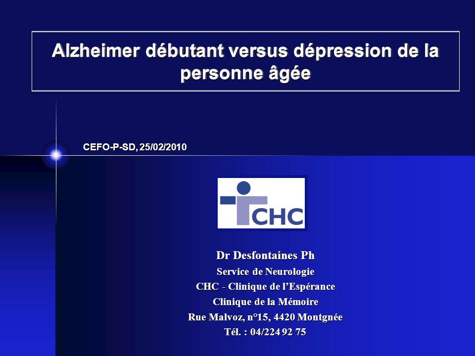 Alzheimer débutant versus dépression de la personne âgée Dr Desfontaines Ph Service de Neurologie CHC - Clinique de lEspérance Clinique de la Mémoire Rue Malvoz, n°15, 4420 Montgnée Tél.