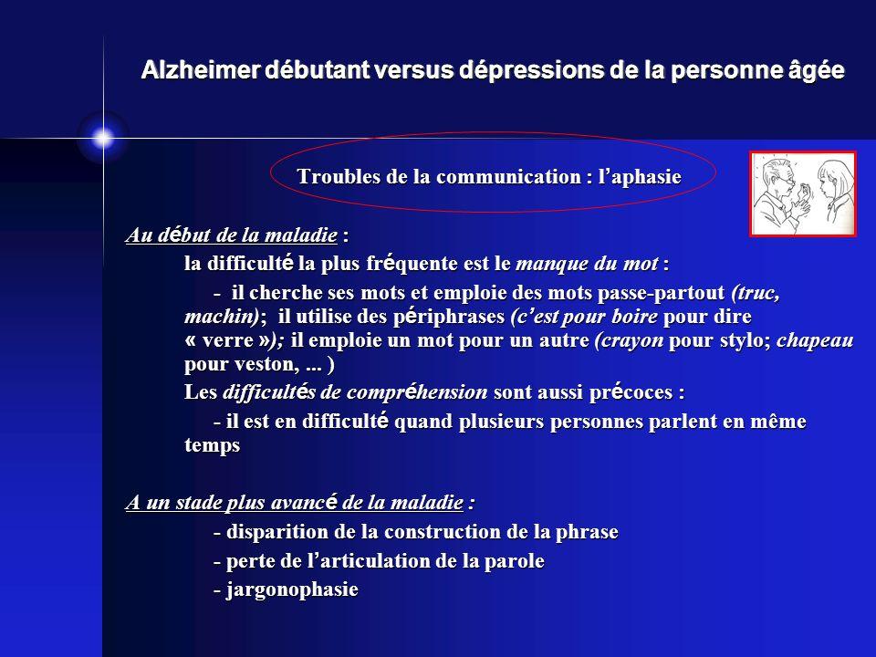 Alzheimer débutant versus dépressions de la personne âgée Troubles de la communication : l aphasie Au d é but de la maladie : la difficult é la plus f