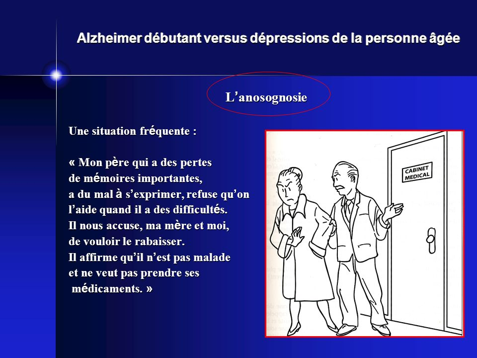 Alzheimer débutant versus dépressions de la personne âgée L anosognosie Une situation fr é quente : « Mon p è re qui a des pertes de m é moires importantes, a du mal à s exprimer, refuse qu on l aide quand il a des difficult é s.