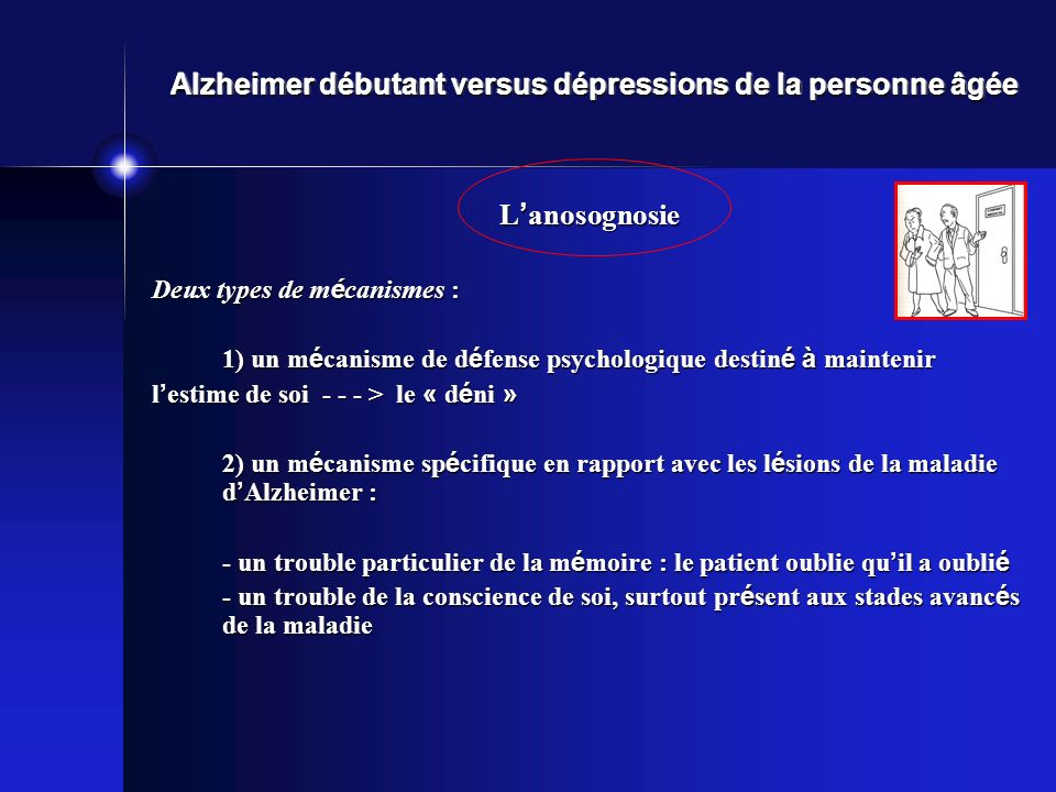 Alzheimer débutant versus dépressions de la personne âgée L anosognosie Deux types de m é canismes : 1) un m é canisme de d é fense psychologique destin é à maintenir l estime de soi - - - > le « d é ni » 2) un m é canisme sp é cifique en rapport avec les l é sions de la maladie d Alzheimer : - un trouble particulier de la m é moire : le patient oublie qu il a oubli é - un trouble de la conscience de soi, surtout pr é sent aux stades avanc é s de la maladie