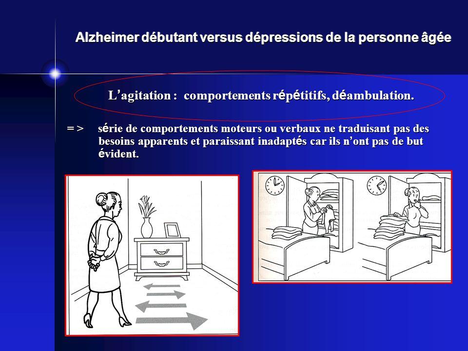 Alzheimer débutant versus dépressions de la personne âgée L agitation : comportements r é p é titifs, d é ambulation. = > s é rie de comportements mot