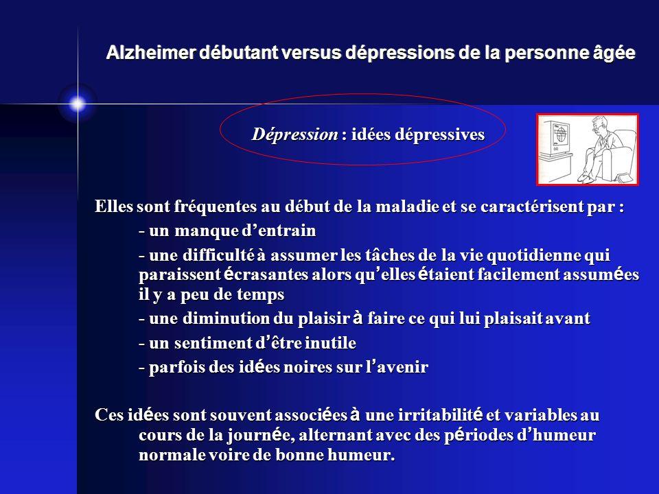 Alzheimer débutant versus dépressions de la personne âgée Dépression : idées dépressives Elles sont fréquentes au début de la maladie et se caractéris