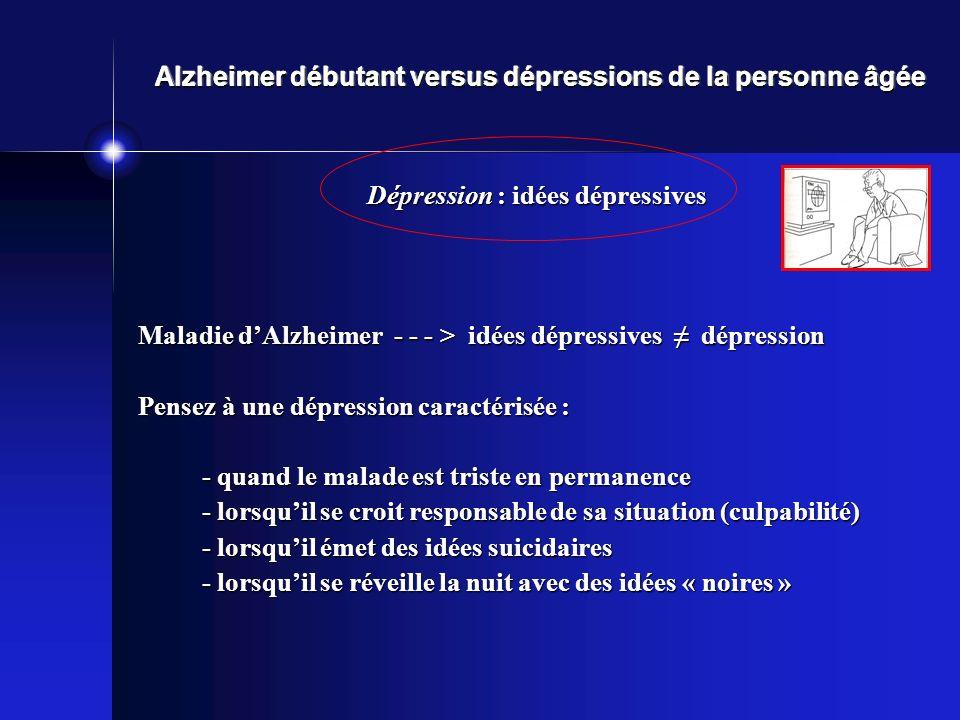 Alzheimer débutant versus dépressions de la personne âgée Dépression : idées dépressives Maladie dAlzheimer - - - > idées dépressives dépression Pense