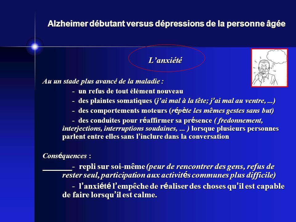 Alzheimer débutant versus dépressions de la personne âgée Lanxiété Au un stade plus avancé de la maladie : - un refus de tout élément nouveau - des pl