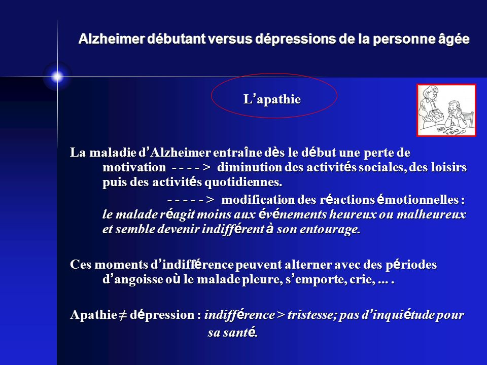 Alzheimer débutant versus dépressions de la personne âgée L apathie La maladie d Alzheimer entra î ne d è s le d é but une perte de motivation - - - - > diminution des activit é s sociales, des loisirs puis des activit é s quotidiennes.