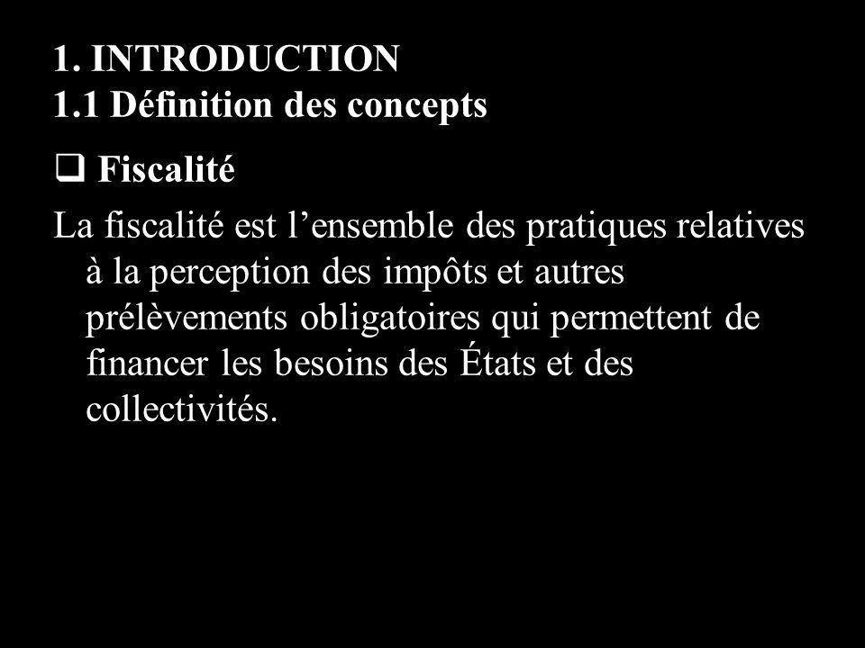 1. INTRODUCTION 1.1 Définition des concepts Fiscalité La fiscalité est lensemble des pratiques relatives à la perception des impôts et autres prélèvem