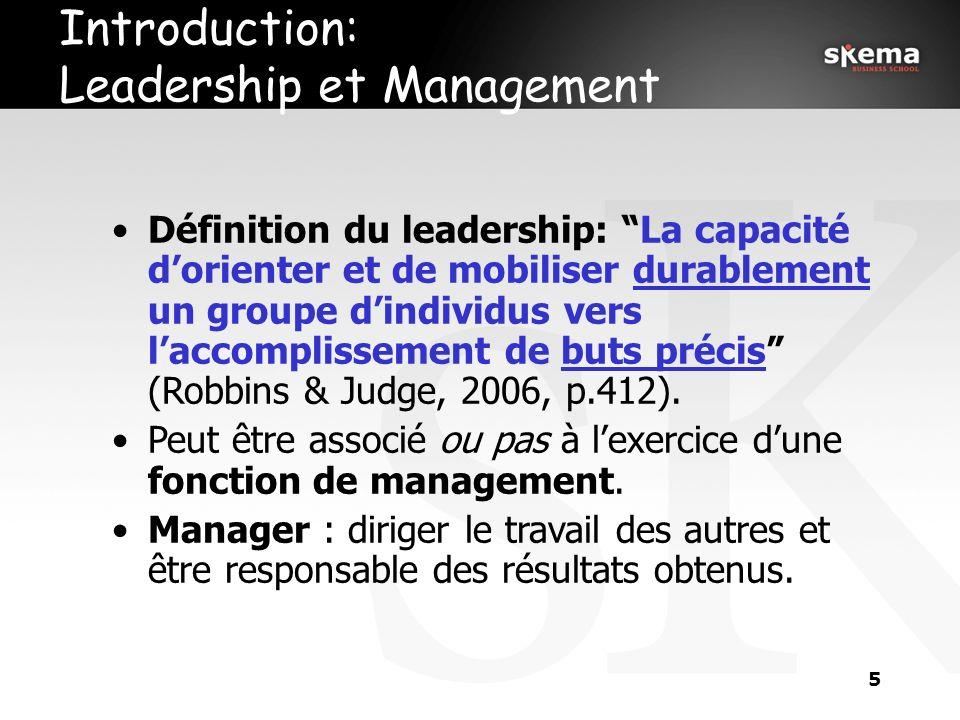 5 Introduction: Leadership et Management Définition du leadership: La capacité dorienter et de mobiliser durablement un groupe dindividus vers laccomplissement de buts précis (Robbins & Judge, 2006, p.412).