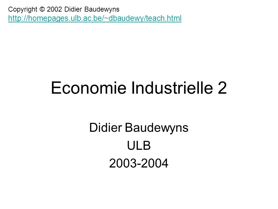 Economie Industrielle 2 Didier Baudewyns ULB 2003-2004 Copyright © 2002 Didier Baudewyns http://homepages.ulb.ac.be/~dbaudewy/teach.html http://homepa