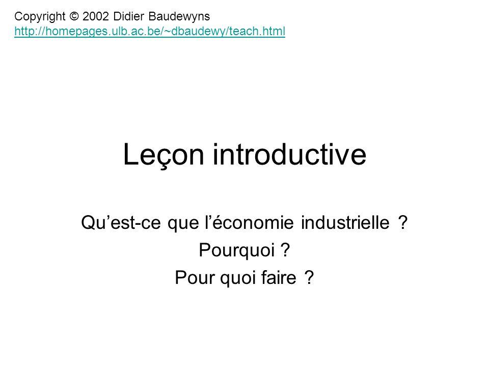 Leçon introductive Quest-ce que léconomie industrielle ? Pourquoi ? Pour quoi faire ? Copyright © 2002 Didier Baudewyns http://homepages.ulb.ac.be/~db