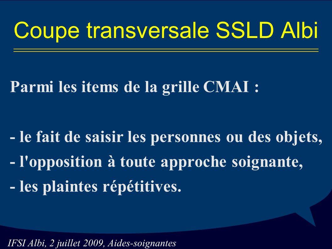 IFSI Albi, 2 juillet 2009, Aides-soignantes Parmi les items de la grille CMAI : - le fait de saisir les personnes ou des objets, - l opposition à toute approche soignante, - les plaintes répétitives.