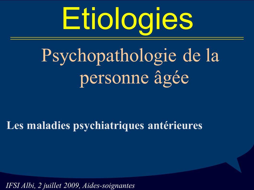 IFSI Albi, 2 juillet 2009, Aides-soignantes Etiologies Psychopathologie de la personne âgée Les maladies psychiatriques antérieures