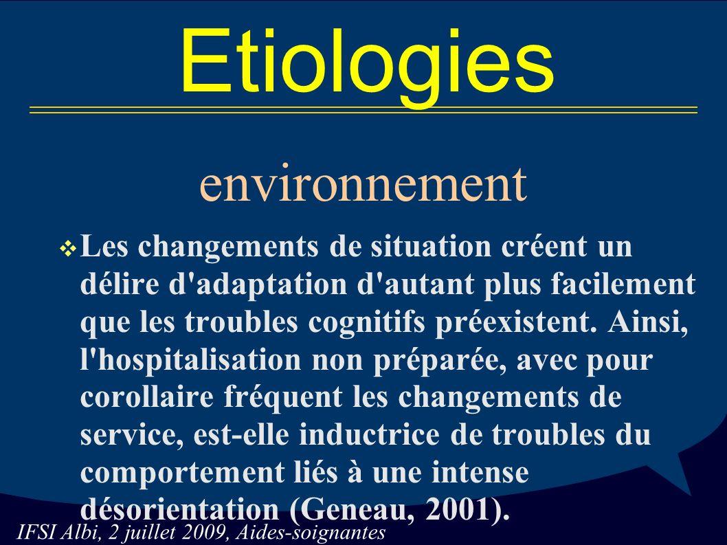 IFSI Albi, 2 juillet 2009, Aides-soignantes Etiologies environnement Les changements de situation créent un délire d adaptation d autant plus facilement que les troubles cognitifs préexistent.