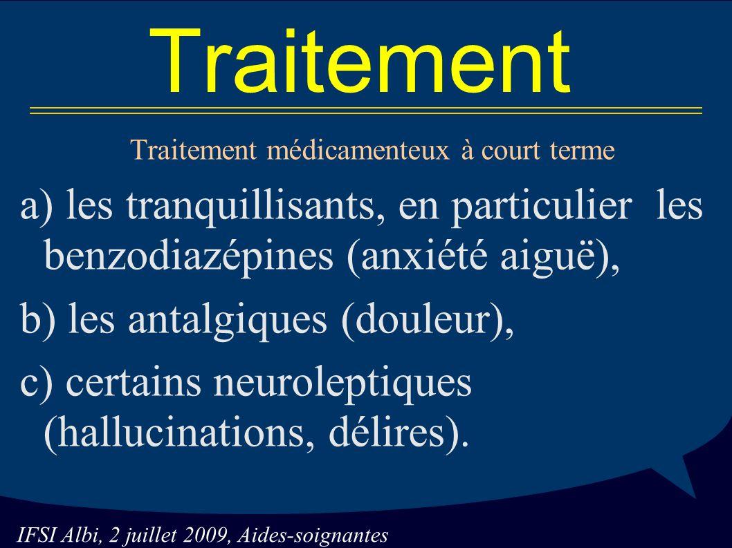 IFSI Albi, 2 juillet 2009, Aides-soignantes Traitement Traitement médicamenteux à court terme a) les tranquillisants, en particulier les benzodiazépines (anxiété aiguë), b) les antalgiques (douleur), c) certains neuroleptiques (hallucinations, délires).