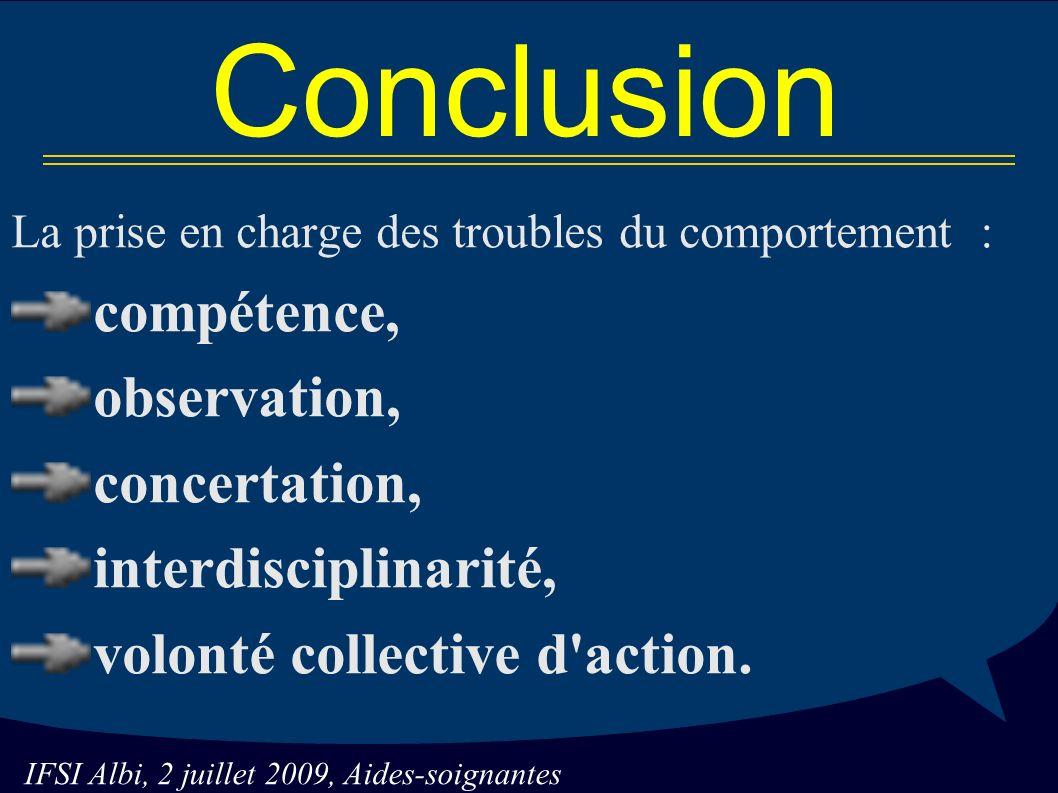 IFSI Albi, 2 juillet 2009, Aides-soignantes Conclusion La prise en charge des troubles du comportement : compétence, observation, concertation, interdisciplinarité, volonté collective d action.