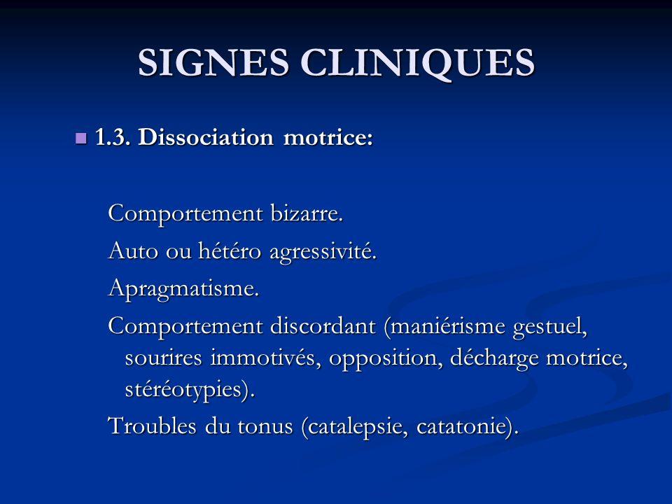 SIGNES CLINIQUES 1.3. Dissociation motrice: 1.3. Dissociation motrice: Comportement bizarre. Auto ou hétéro agressivité. Apragmatisme. Comportement di