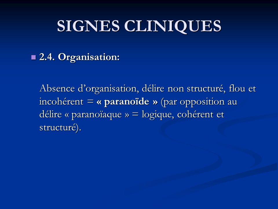 SIGNES CLINIQUES 2.4. Organisation: 2.4. Organisation: Absence dorganisation, délire non structuré, flou et incohérent = « paranoïde » (par opposition