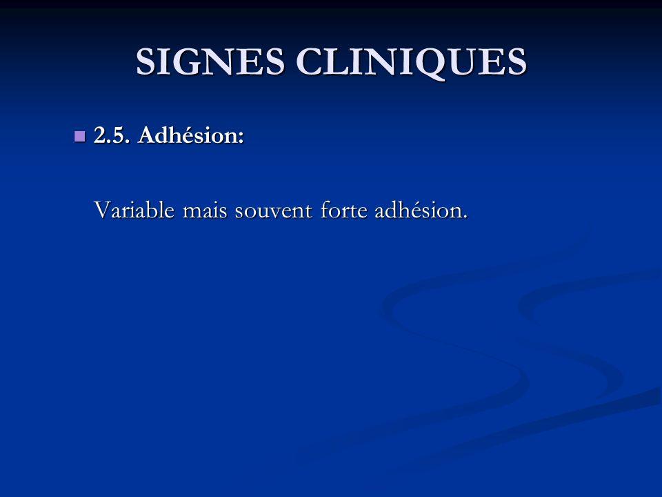 SIGNES CLINIQUES 2.5. Adhésion: 2.5. Adhésion: Variable mais souvent forte adhésion.