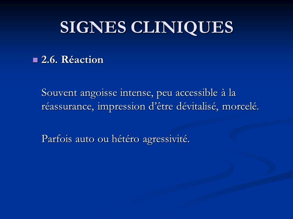 SIGNES CLINIQUES 2.6. Réaction 2.6. Réaction Souvent angoisse intense, peu accessible à la réassurance, impression dêtre dévitalisé, morcelé. Parfois