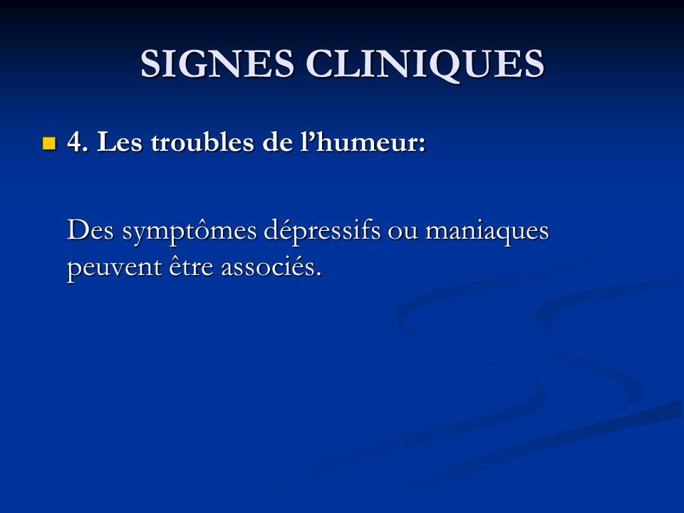 SIGNES CLINIQUES 4. Les troubles de lhumeur: 4. Les troubles de lhumeur: Des symptômes dépressifs ou maniaques peuvent être associés.