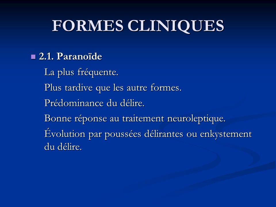 FORMES CLINIQUES 2.1. Paranoïde 2.1. Paranoïde La plus fréquente. Plus tardive que les autre formes. Plus tardive que les autre formes. Prédominance d