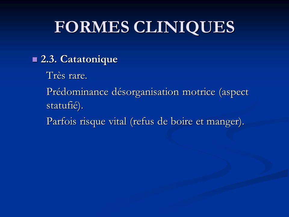 FORMES CLINIQUES 2.3. Catatonique 2.3. Catatonique Très rare. Prédominance désorganisation motrice (aspect statufié). Parfois risque vital (refus de b
