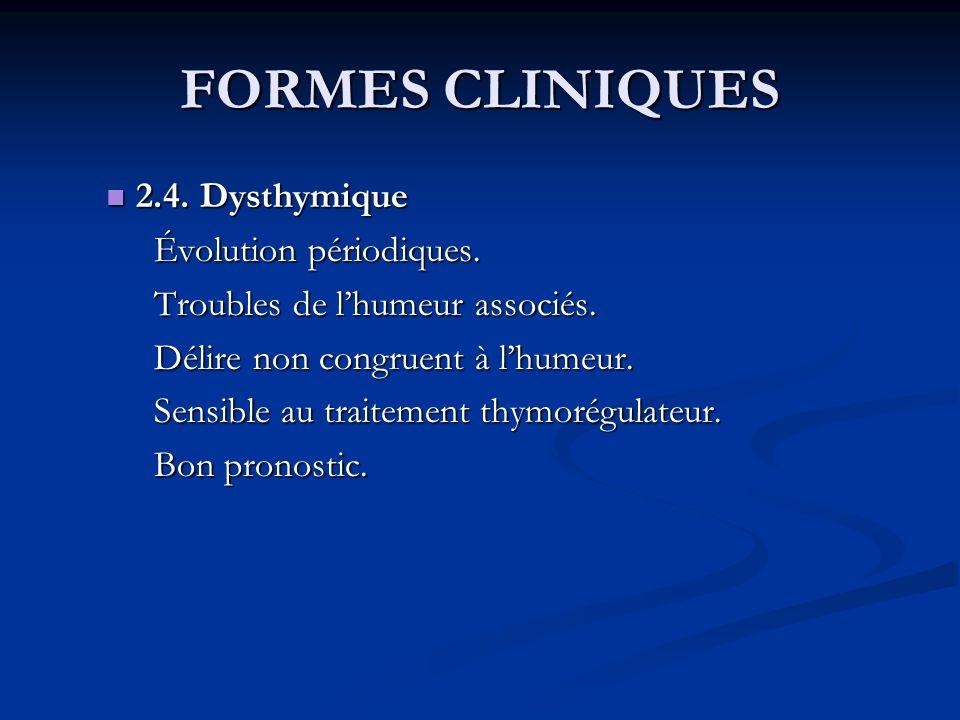 FORMES CLINIQUES 2.4. Dysthymique 2.4. Dysthymique Évolution périodiques. Troubles de lhumeur associés. Délire non congruent à lhumeur. Sensible au tr