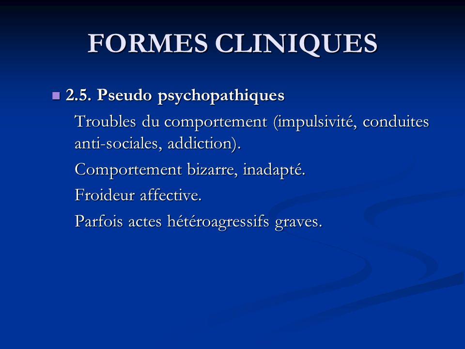 FORMES CLINIQUES 2.5. Pseudo psychopathiques 2.5. Pseudo psychopathiques Troubles du comportement (impulsivité, conduites anti-sociales, addiction). C