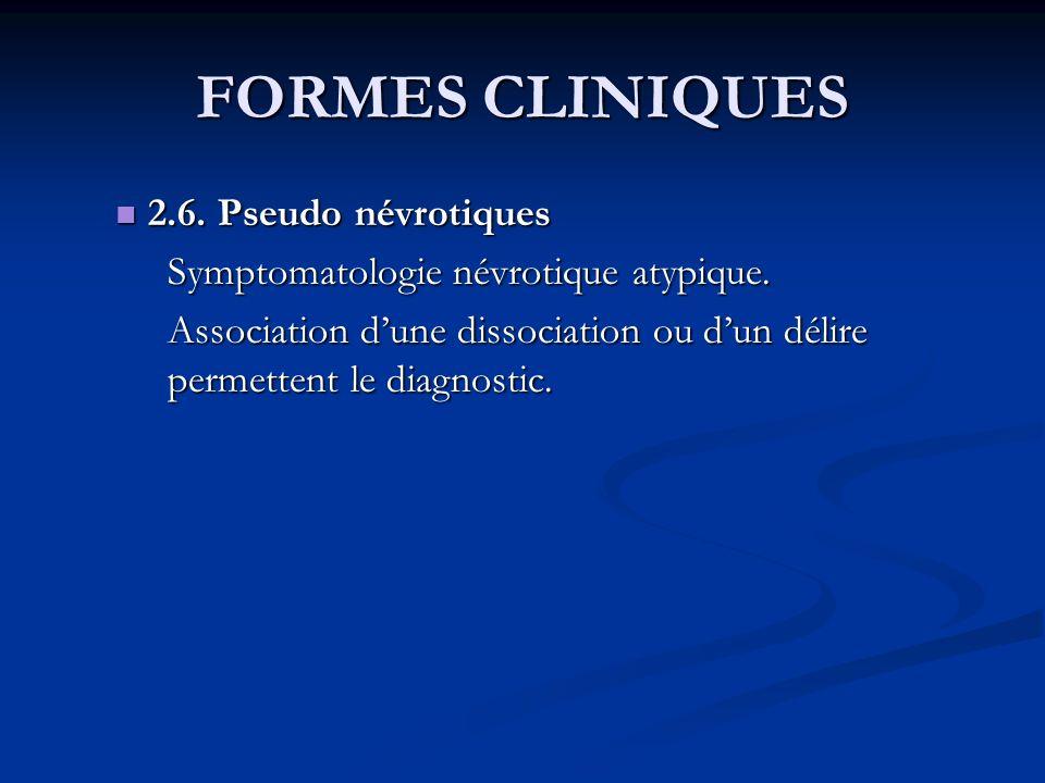 FORMES CLINIQUES 2.6. Pseudo névrotiques 2.6. Pseudo névrotiques Symptomatologie névrotique atypique. Association dune dissociation ou dun délire perm