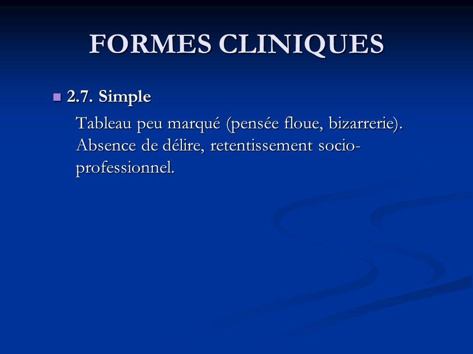 FORMES CLINIQUES 2.7. Simple 2.7. Simple Tableau peu marqué (pensée floue, bizarrerie). Absence de délire, retentissement socio- professionnel.