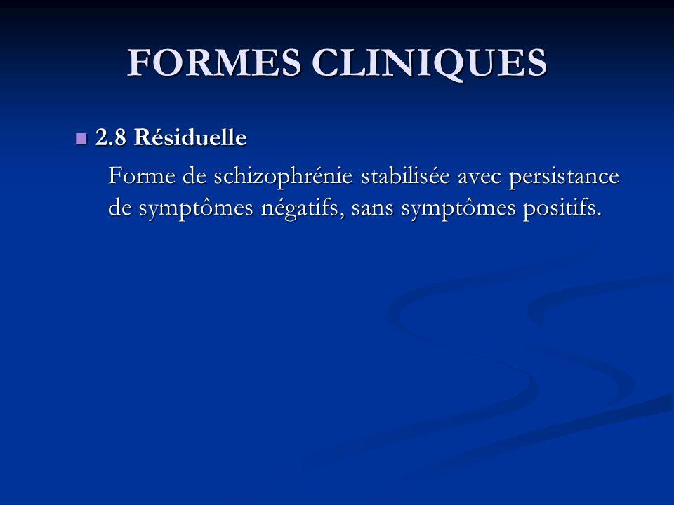 FORMES CLINIQUES 2.8 Résiduelle 2.8 Résiduelle Forme de schizophrénie stabilisée avec persistance de symptômes négatifs, sans symptômes positifs.