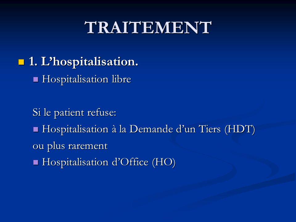 TRAITEMENT 1. Lhospitalisation. 1. Lhospitalisation. Hospitalisation libre Hospitalisation libre Si le patient refuse: Hospitalisation à la Demande du