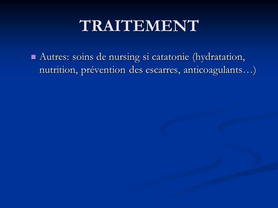 TRAITEMENT Autres: soins de nursing si catatonie (hydratation, nutrition, prévention des escarres, anticoagulants…) Autres: soins de nursing si catatonie (hydratation, nutrition, prévention des escarres, anticoagulants…)