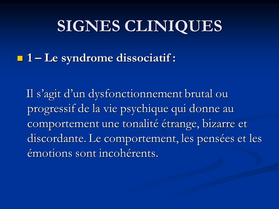SIGNES CLINIQUES 1 – Le syndrome dissociatif : 1 – Le syndrome dissociatif : Il sagit dun dysfonctionnement brutal ou progressif de la vie psychique qui donne au comportement une tonalité étrange, bizarre et discordante.