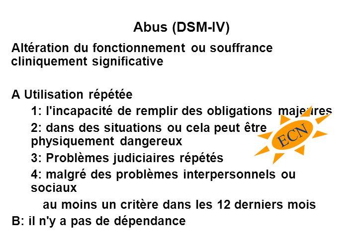 Abus (DSM-IV) Altération du fonctionnement ou souffrance cliniquement significative A Utilisation répétée 1: l incapacité de remplir des obligations majeures 2: dans des situations ou cela peut être physiquement dangereux 3: Problèmes judiciaires répétés 4: malgré des problèmes interpersonnels ou sociaux au moins un critère dans les 12 derniers mois B: il n y a pas de dépendance ECN