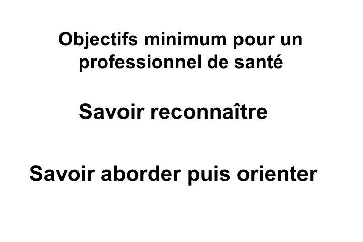 Objectifs minimum pour un professionnel de santé Savoir reconnaître Savoir aborder puis orienter