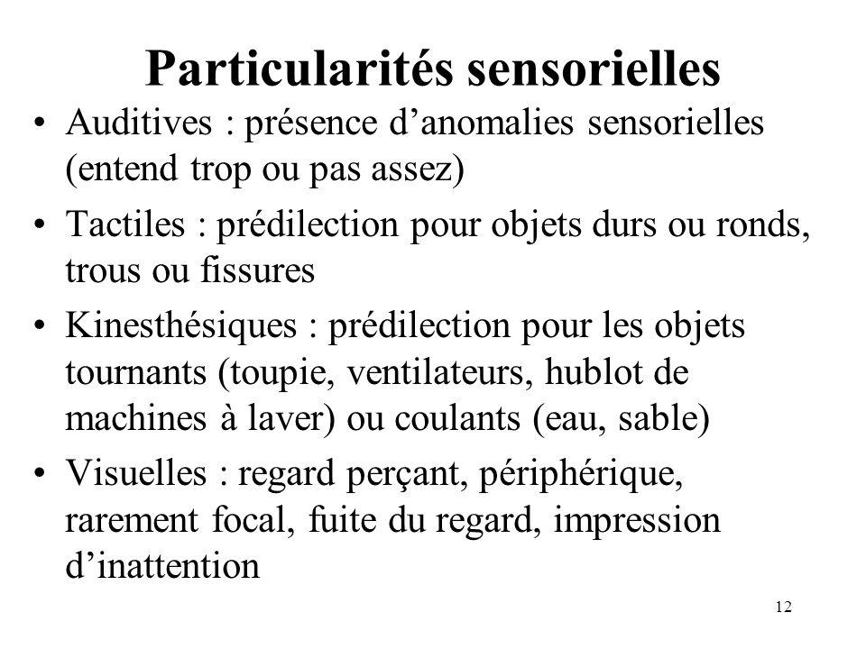 Particularités sensorielles Auditives : présence danomalies sensorielles (entend trop ou pas assez) Tactiles : prédilection pour objets durs ou ronds,
