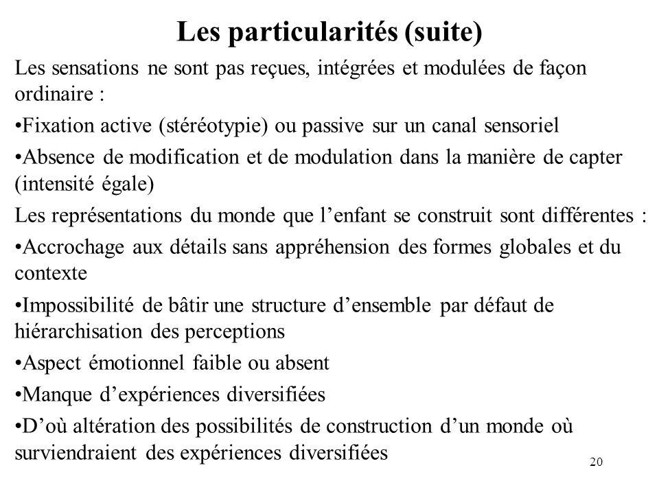 Les particularités (suite) Les sensations ne sont pas reçues, intégrées et modulées de façon ordinaire : Fixation active (stéréotypie) ou passive sur