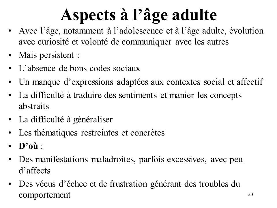 Aspects à lâge adulte Avec lâge, notamment à ladolescence et à lâge adulte, évolution avec curiosité et volonté de communiquer avec les autres Mais pe