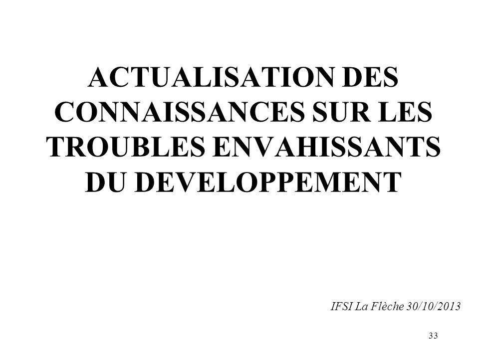 ACTUALISATION DES CONNAISSANCES SUR LES TROUBLES ENVAHISSANTS DU DEVELOPPEMENT IFSI La Flèche 30/10/2013 33
