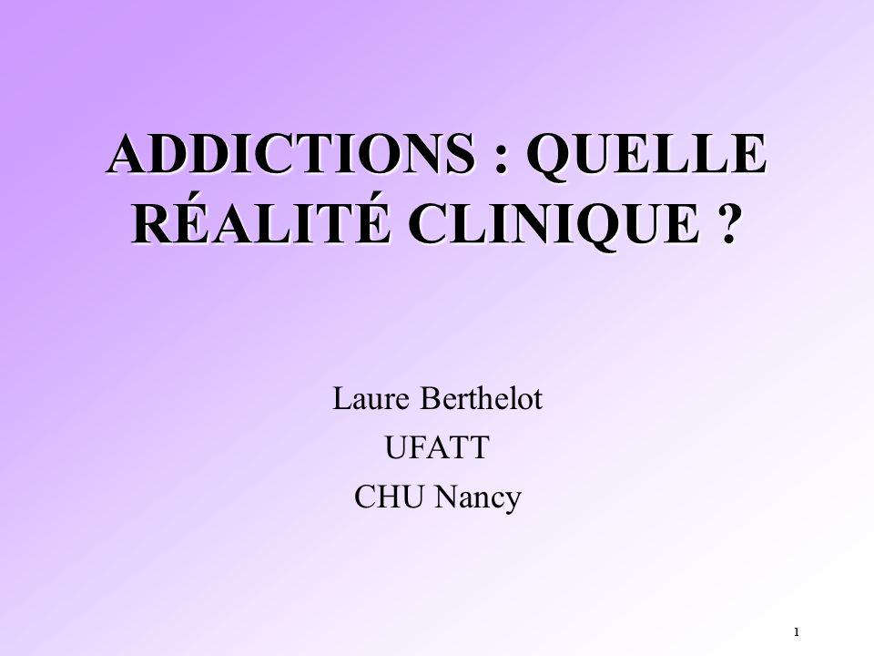 1 ADDICTIONS : QUELLE RÉALITÉ CLINIQUE ? Laure Berthelot UFATT CHU Nancy