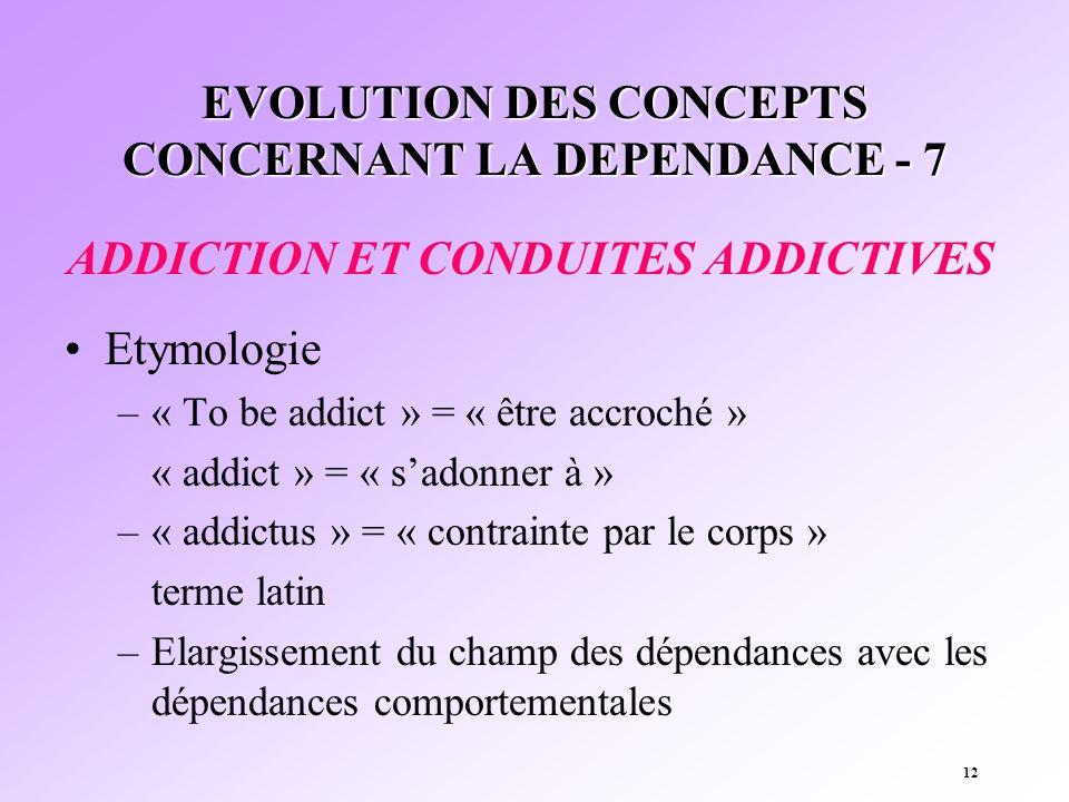 12 EVOLUTION DES CONCEPTS CONCERNANT LA DEPENDANCE - 7 ADDICTION ET CONDUITES ADDICTIVES Etymologie –« To be addict » = « être accroché » « addict » =