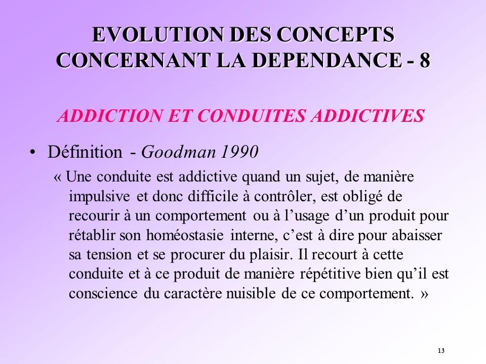 13 EVOLUTION DES CONCEPTS CONCERNANT LA DEPENDANCE - 8 ADDICTION ET CONDUITES ADDICTIVES Définition - Goodman 1990 « Une conduite est addictive quand