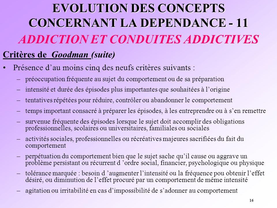16 EVOLUTION DES CONCEPTS CONCERNANT LA DEPENDANCE - 11 ADDICTION ET CONDUITES ADDICTIVES Critères de Goodman (suite) Présence dau moins cinq des neuf