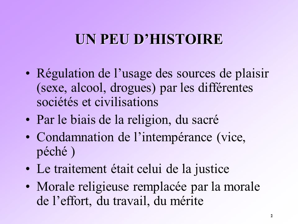 22 UN PEU DHISTOIRE Régulation de lusage des sources de plaisir (sexe, alcool, drogues) par les différentes sociétés et civilisations Par le biais de