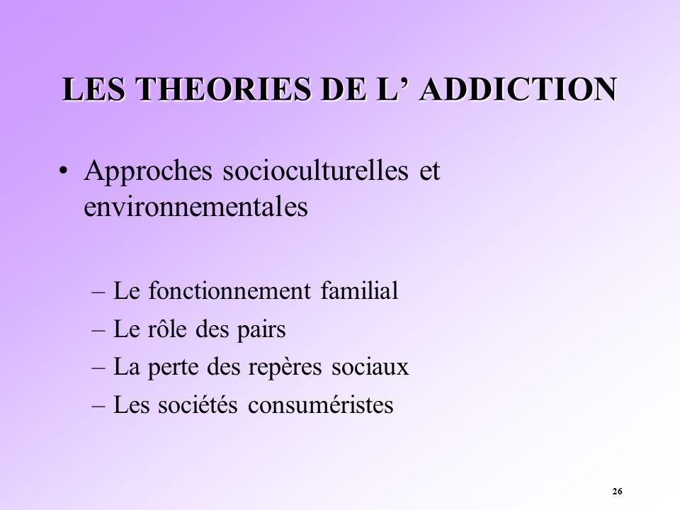 26 LES THEORIES DE L ADDICTION Approches socioculturelles et environnementales –Le fonctionnement familial –Le rôle des pairs –La perte des repères so