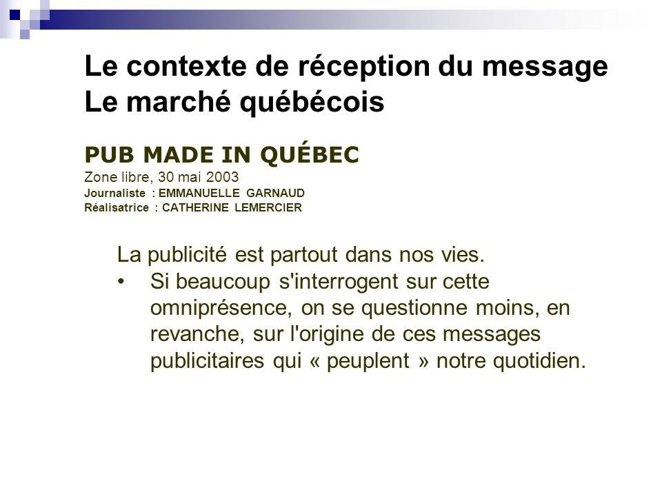 Le contexte de réception du message Le marché québécois PUB MADE IN QUÉBEC Zone libre, 30 mai 2003 Journaliste : EMMANUELLE GARNAUD Réalisatrice : CATHERINE LEMERCIER La publicité est partout dans nos vies.