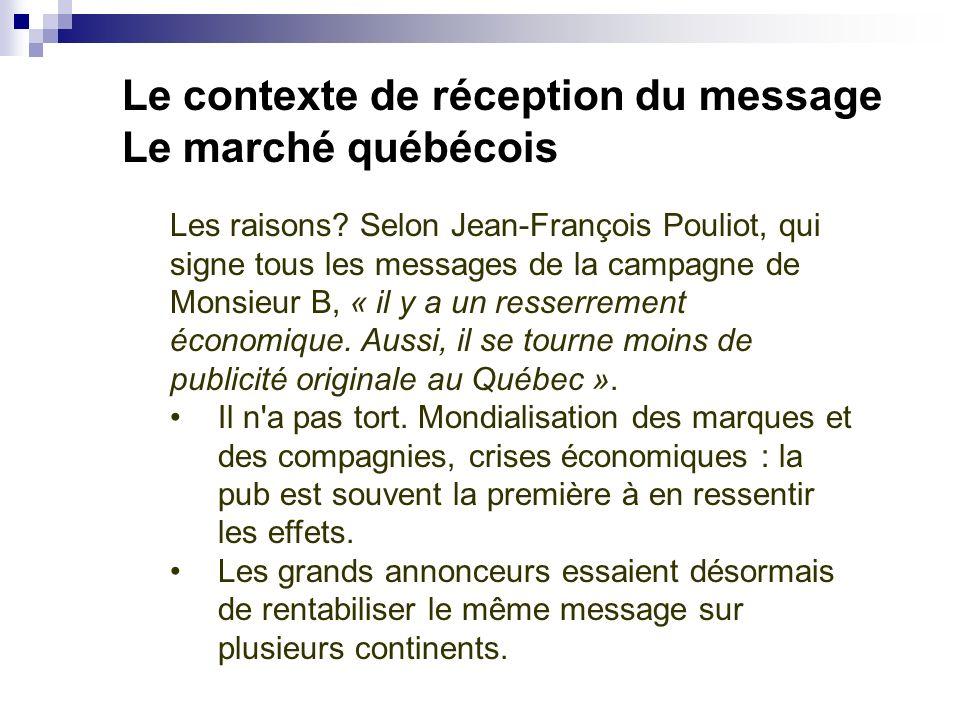 Le contexte de réception du message Le marché québécois Les raisons? Selon Jean-François Pouliot, qui signe tous les messages de la campagne de Monsie