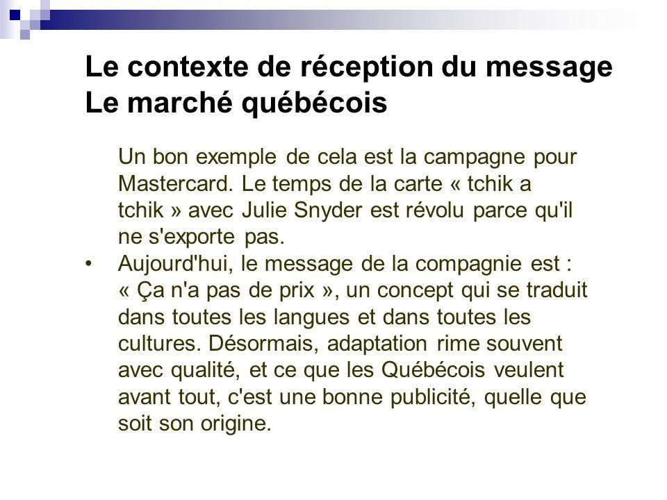 Le contexte de réception du message Le marché québécois Un bon exemple de cela est la campagne pour Mastercard. Le temps de la carte « tchik a tchik »