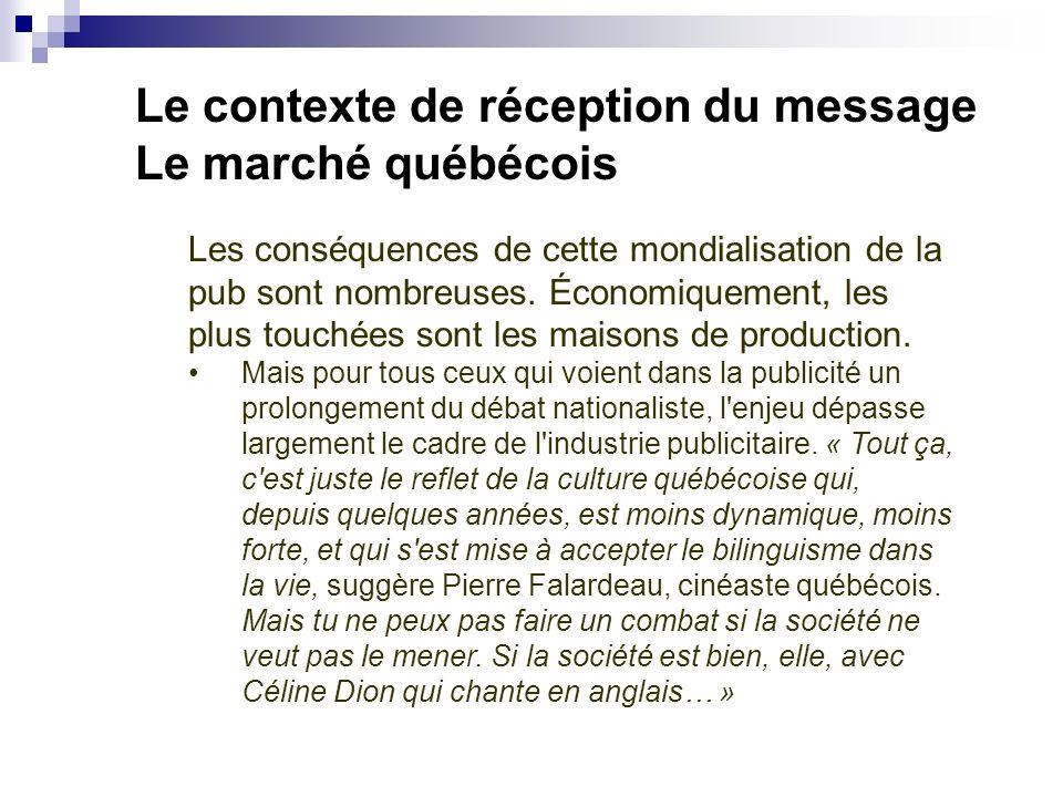Le contexte de réception du message Le marché québécois Les conséquences de cette mondialisation de la pub sont nombreuses. Économiquement, les plus t